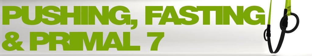 Pushing, Fasting & Primal 7